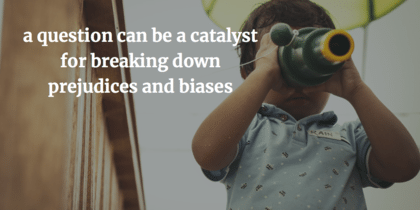 "A child looking through binoculars with the quote ""a question can be a catalyst for breaking down prejudices and biases"" laid over the image."